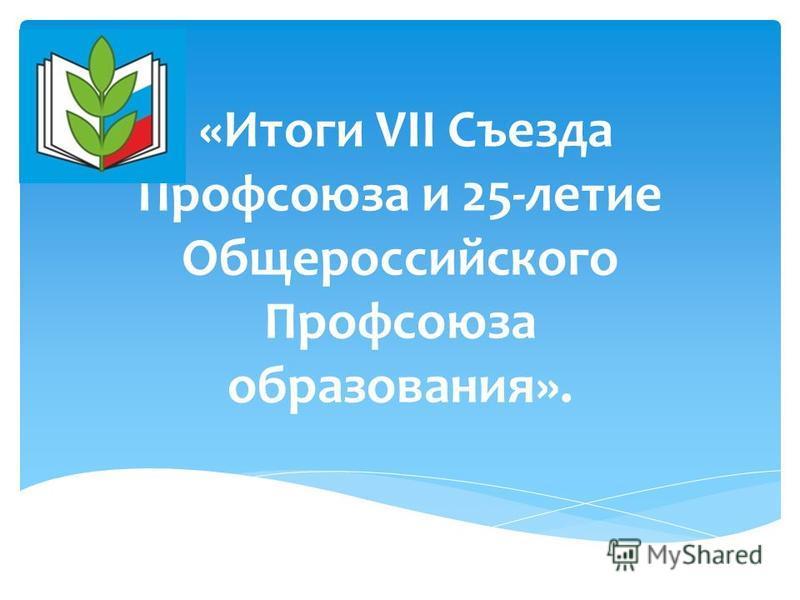 «Итоги VII Съезда Профсоюза и 25-летие Общероссийского Профсоюза образования».