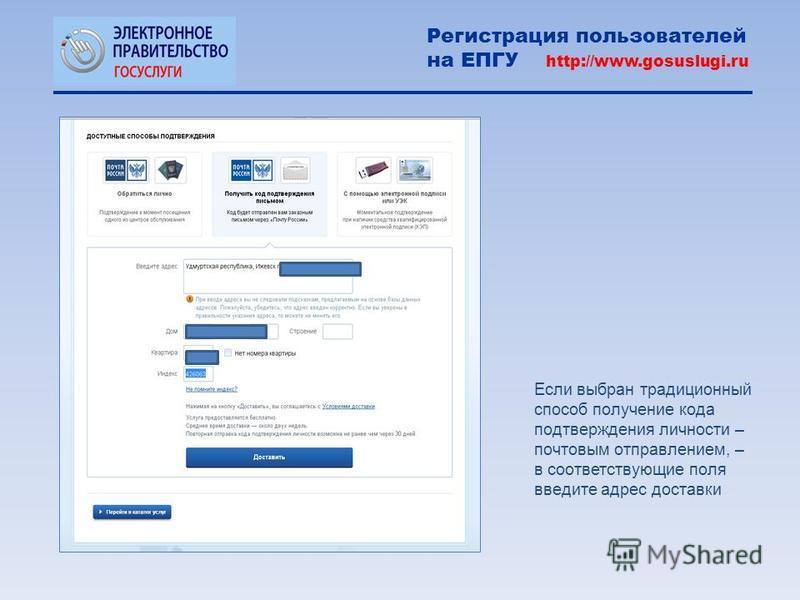 Если выбран традиционный способ получение кода подтверждения личности – почтовым отправлением, – в соответствующие поля введите адрес доставки Регистрация пользователей на ЕПГУ http://www.gosuslugi.ru