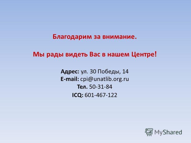 Благодарим за внимание. Мы рады видеть Вас в нашем Центре ! Адрес: ул. 30 Победы, 14 E-mail: cpi@unatlib.org.ru Тел. 50-31-84 ICQ: 601-467-122