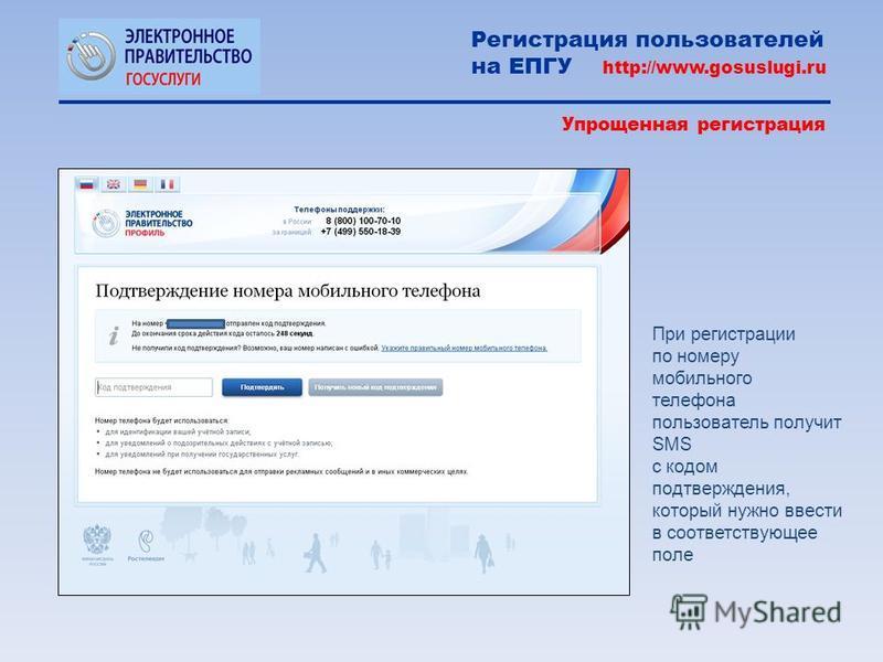 При регистрации по номеру мобильного телефона пользователь получит SMS с кодом подтверждения, который нужно ввести в соответствующее поле Регистрация пользователей на ЕПГУ http://www.gosuslugi.ru Упрощенная регистрация