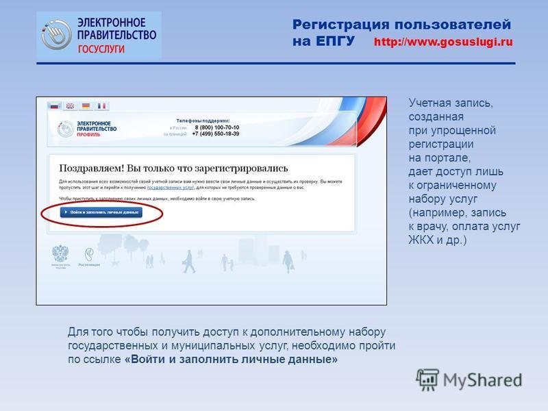 Учетная запись, созданная при упрощенной регистрации на портале, дает доступ лишь к ограниченному набору услуг (например, запись к врачу, оплата услуг ЖКХ и др.) Регистрация пользователей на ЕПГУ http://www.gosuslugi.ru Для того чтобы получить доступ