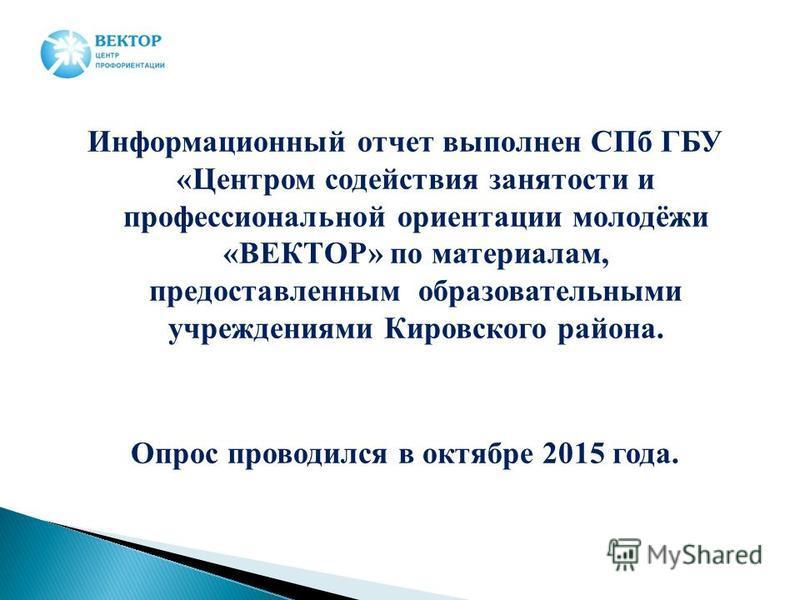 Информационный отчет выполнен СПб ГБУ «Центром содействия занятости и профессиональной ориентации молодёжи «ВЕКТОР» по материалам, предоставленным образовательными учреждениями Кировского района. Опрос проводился в октябре 2015 года.