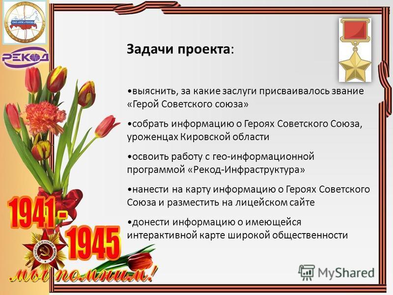 Задачи проекта: выяснить, за какие заслуги присваивалось звание «Герой Советского союза» собрать информацию о Героях Советского Союза, уроженцах Кировской области освоить работу с гео-информационной программой «Рекод-Инфраструктура» нанести на карту