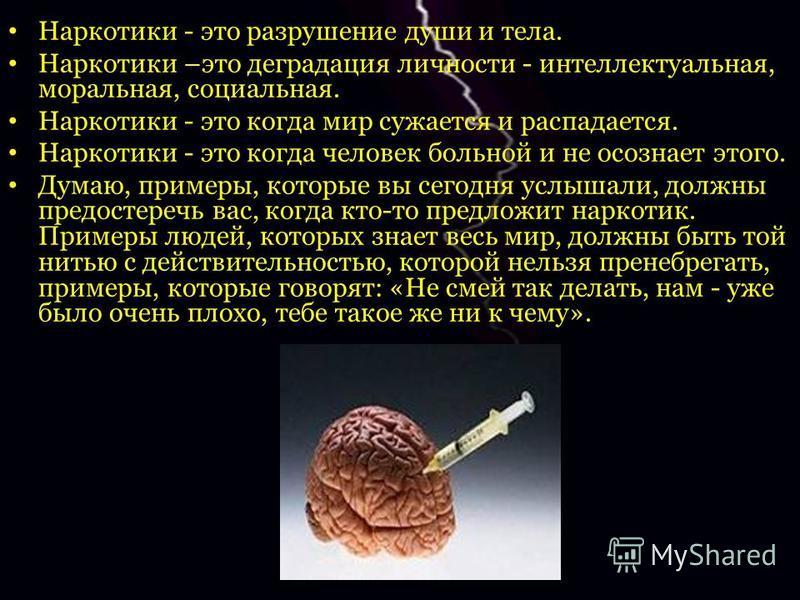 Наркотики - это разрушение души и тела. Наркотики –это деградация личности - интеллектуальная, моральная, социальная. Наркотики - это когда мир сужается и распадается. Наркотики - это когда человек больной и не осознает этого. Думаю, примеры, которые