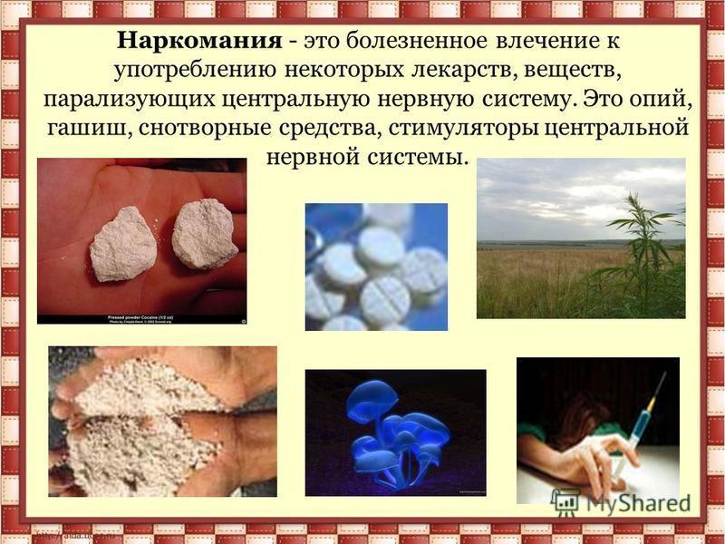 Наркомания - это болезненное влечение к употреблению некоторых лекарств, веществ, парализующих центральную нервную систему. Это опий, гашиш, снотворные средства, стимуляторы центральной нервной системы.