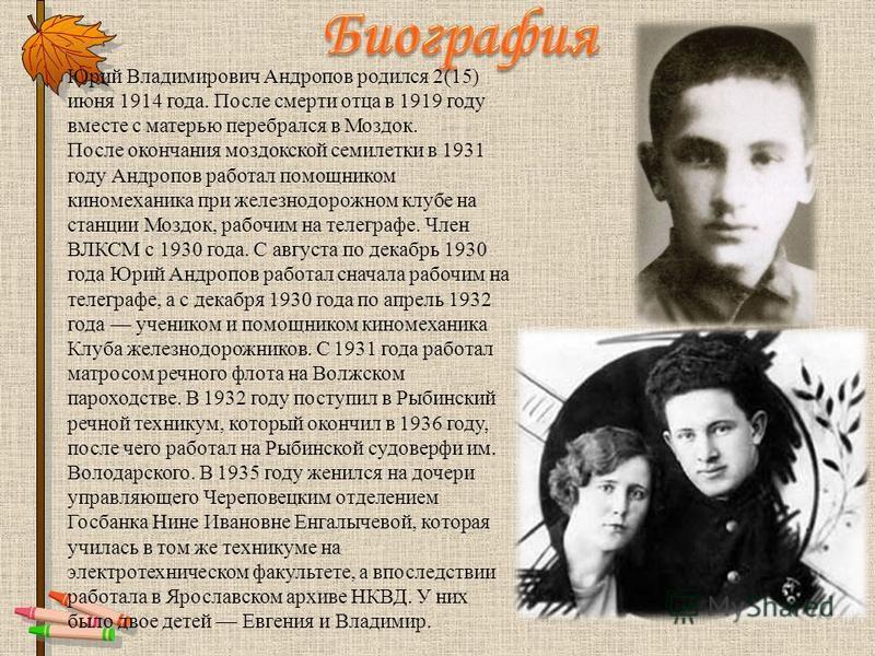 Юрий Владимирович Андропов родился 2(15) июня 1914 года. После смерти отца в 1919 году вместе с матерью перебрался в Моздок. После окончания моздокской семилетки в 1931 году Андропов работал помощником киномеханика при железнодорожном клубе на станци