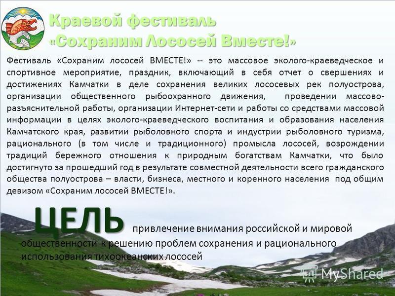 привлечение внимания российской и мировой общественности к решению проблем сохранения и рационального использования тихоокеанских лососей ЦЕЛЬ Краевой фестиваль «Сохраним Лососей Вместе!» Фестиваль «Сохраним лососей ВМЕСТЕ!» -- это массовое эколого-к