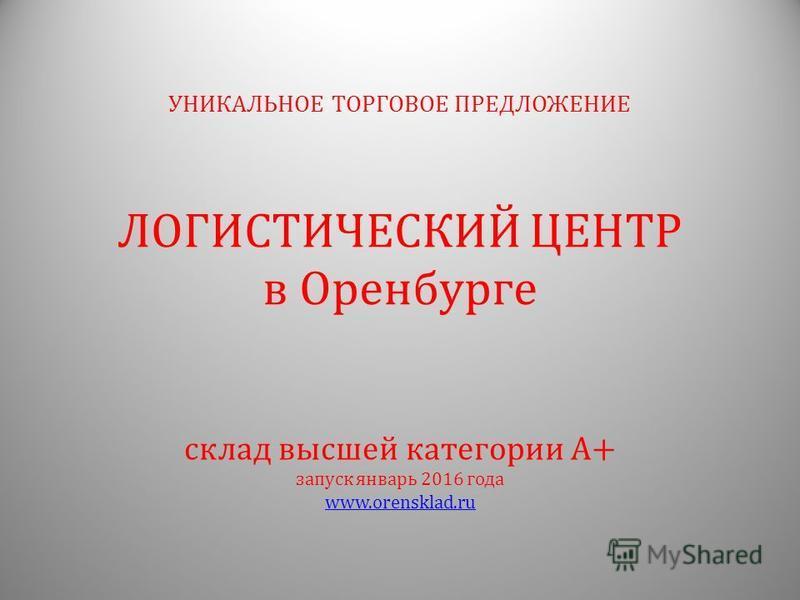 склад высшей категории А+ запуск январь 2016 года www.orensklad.ru УНИКАЛЬНОЕ ТОРГОВОЕ ПРЕДЛОЖЕНИЕ ЛОГИСТИЧЕСКИЙ ЦЕНТР в Оренбурге