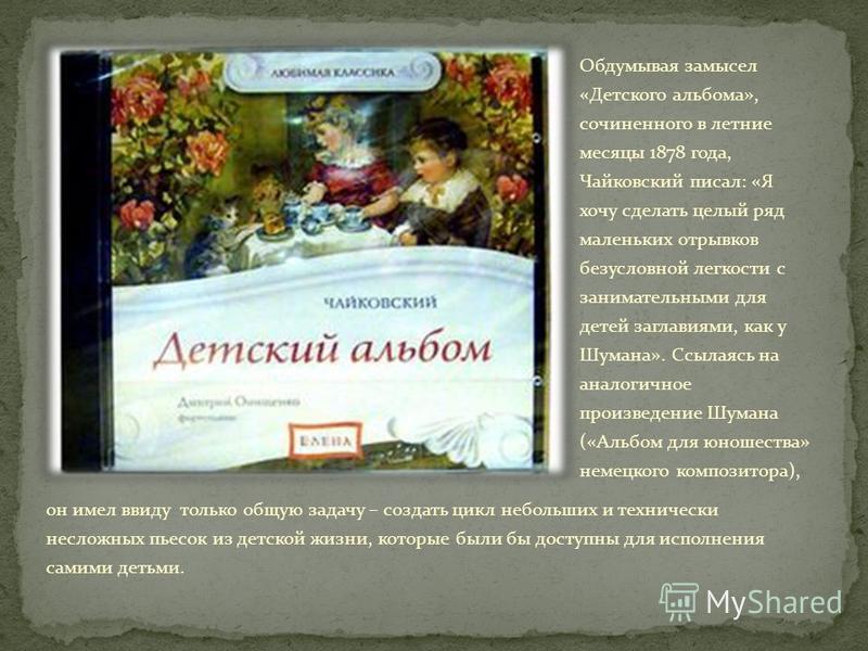 Обдумывая замысел «Детского альбома», сочиненного в летние месяцы 1878 года, Чайковский писал: «Я хочу сделать целый ряд маленьких отрывков безусловной легкости с занимательными для детей заглавиями, как у Шумана». Ссылаясь на аналогичное произведени
