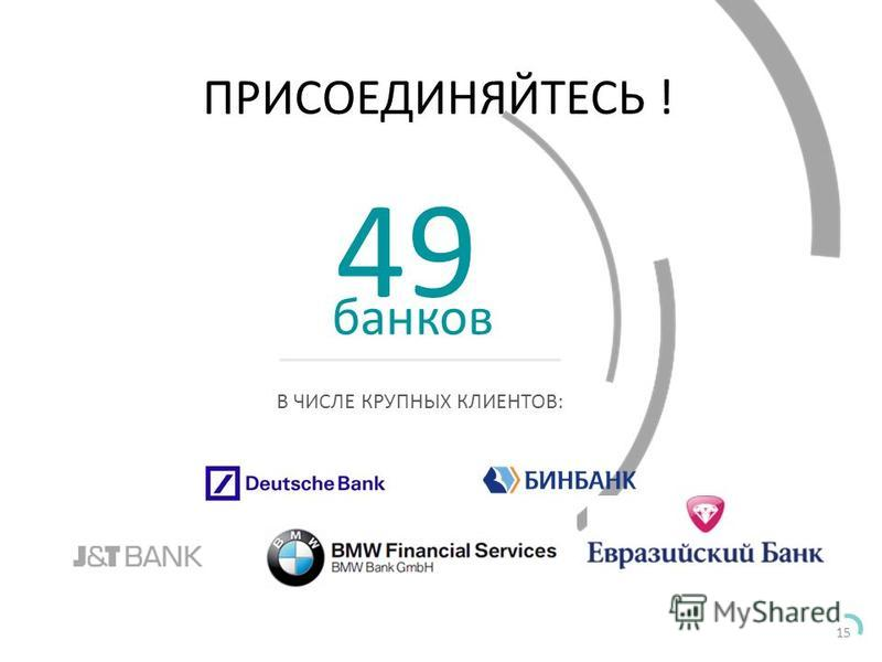 15 ПРИСОЕДИНЯЙТЕСЬ ! В ЧИСЛЕ КРУПНЫХ КЛИЕНТОВ: 49 банков