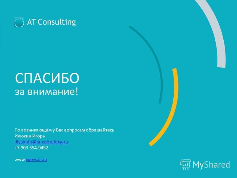 СПАСИБО за внимание! По возникающим у Вас вопросам обращайтесь Илюхин Игорь iilyukhin@at-consulting.ru +7 903 554-9452 www.egovcon.ruegovcon.ru