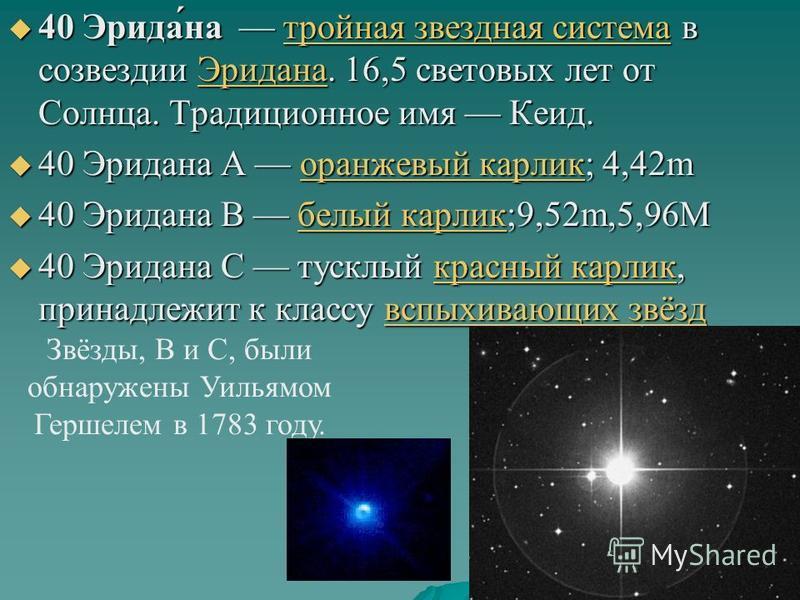 40 Эрида́на тройная звездная система в созвездии Эридана. 16,5 световых лет от Солнца. Традиционное имя Кеид. 40 Эрида́на тройная звездная система в созвездии Эридана. 16,5 световых лет от Солнца. Традиционное имя Кеид.тройная звездная система Эридан