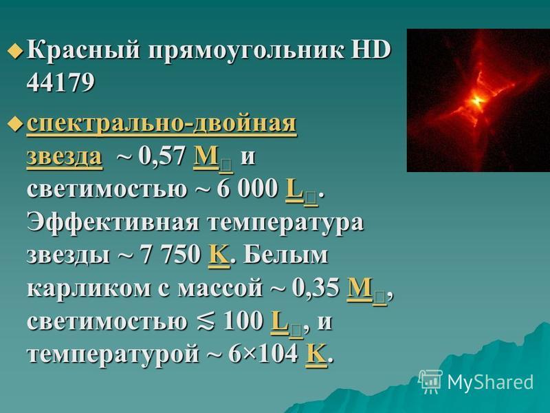 Красный прямоугольник HD 44179 Красный прямоугольник HD 44179 спектрально-двойная звезда ~ 0,57 M и светимостью ~ 6 000 L. Эффективная температура звезды ~ 7 750 K. Белым карликом с массой ~ 0,35 M, светимостью 100 L, и температурой ~ 6×104 K. спектр