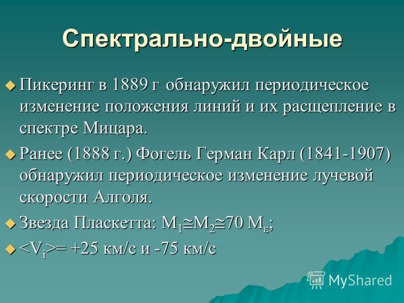 Спектрально-двойные Пикеринг в 1889 г обнаружил периодическое изменение положения линий и их расщепление в спектре Мицара. Пикеринг в 1889 г обнаружил периодическое изменение положения линий и их расщепление в спектре Мицара. Ранее (1888 г.) Фогель Г