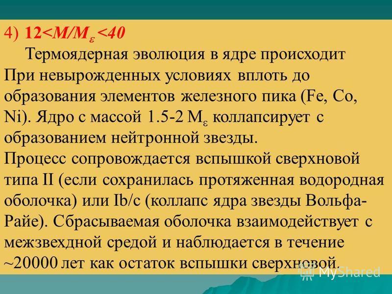 4) 12<M/M <40 Термоядерная эволюция в ядре происходит При невырожденных условиях вплоть до образования элементов железного пика (Fe, Co, Ni). Ядро с массой 1.5-2 M коллапсирует с образованием нейтронной звезды. Процесс сопровождается вспышкой сверхно