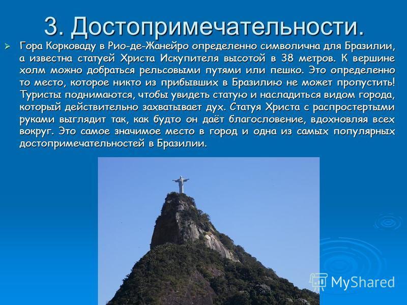 3. Достопримечательности. Гора Корковаду в Рио-де-Жанейро определенно символична для Бразилии, а известна статуей Христа Искупителя высотой в 38 метров. К вершине холм можно добраться рельсовыми путями или пешка. Это определенно то место, которое ник