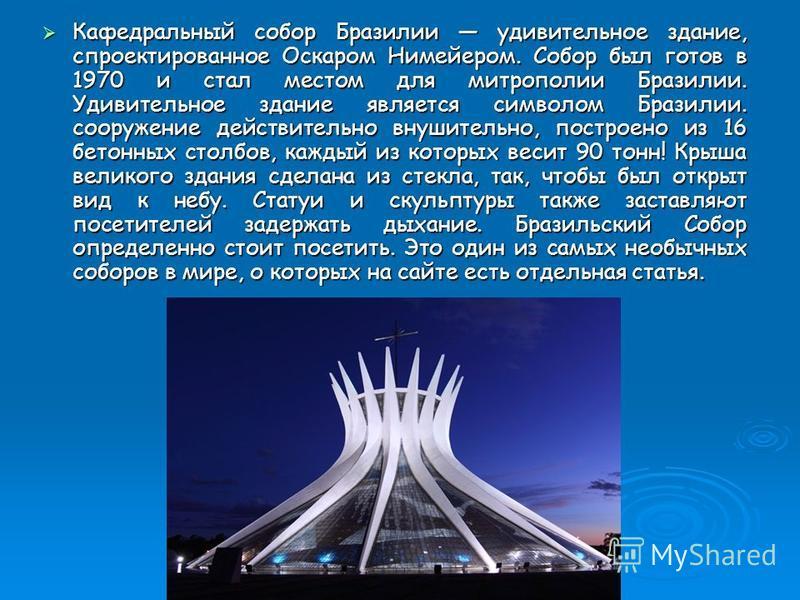 Кафедральный собор Бразилии удивительное здание, спроектированное Оскаром Нимейером. Собор был готов в 1970 и стал местом для митрополии Бразилии. Удивительное здание является символом Бразилии. сооружение действительно внушительно, построено из 16 б
