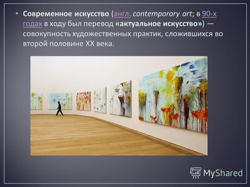Современное искусство ( англ. contemporary art; в 90- х годах в ходу был перевод « актуальное искусство ») совокупность художественных практик, сложившихся во второй половине ХХ века. англ.90- х годах