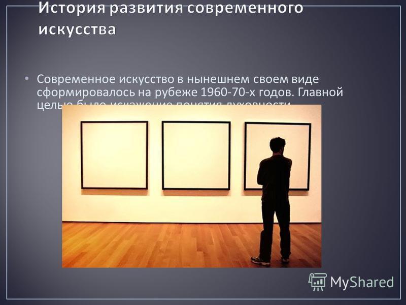 Современное искусство в нынешнем своем виде сформировалось на рубеже 1960-70- х годов. Главной целью было искажение понятия духовности.