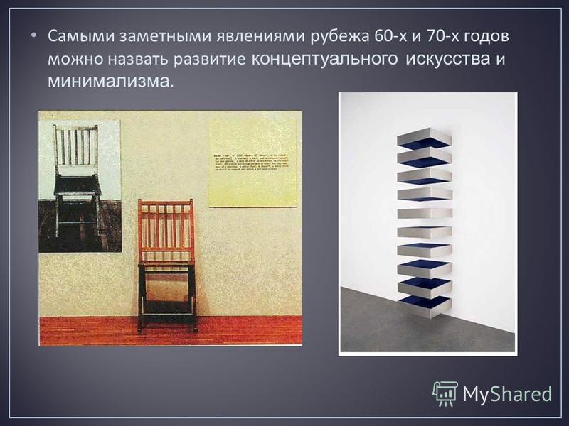 Самыми заметными явлениями рубежа 60- х и 70- х годов можно назвать развитие концептуального искусства и минимализма.