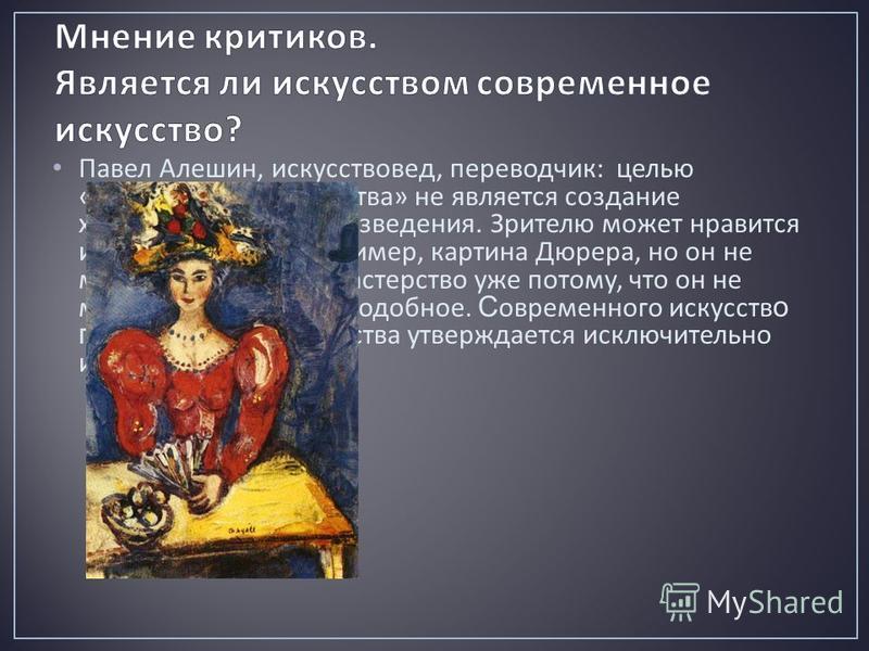 Павел Алешин, искусствовед, переводчик : целью « современного искусства » не является создание художественного произведения. Зрителю может нравится или не нравится, например, картина Дюрера, но он не может отрицать его мастерство уже потому, что он н