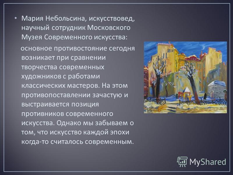 Мария Небольсина, искусствовед, научный сотрудник Московского Музея Современного искусства : основное противостояние сегодня возникает при сравнении творчества современных художников с работами классических мастеров. На этом противопоставлении зачаст