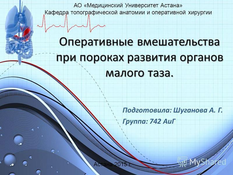 Оперативные вмешательства при пороках развития органов малого таза. Подготовила: Шуганова А. Г. Группа: 742 АиГ АО «Медицинский Университет Астана» Кафедра топографической анатомии и оперативной хирургии Астана 2015 г.