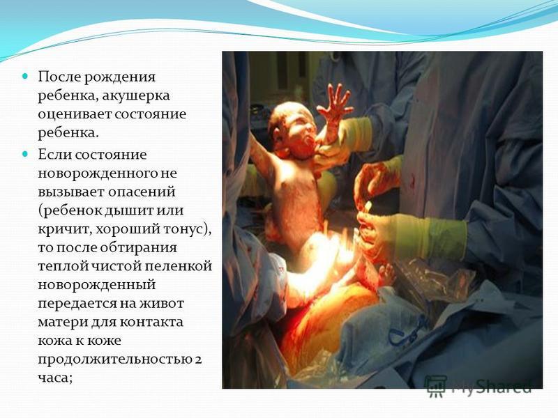 После рождения ребенка, акушерка оценивает состояние ребенка. Если состояние новорожденного не вызывает опасений (ребенок дышит или кричит, хороший тонус), то после обтирания теплой чистой пеленкой новорожденный передается на живот матери для контакт