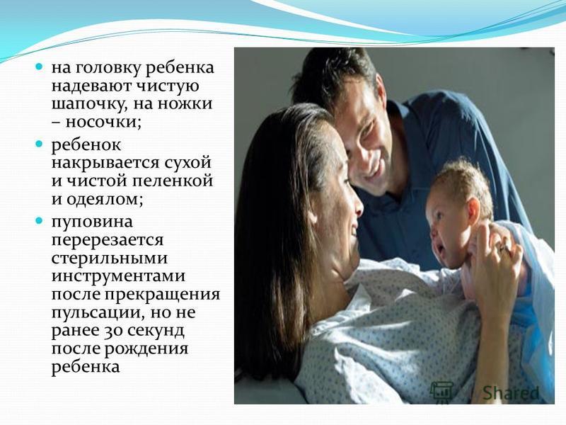 на головку ребенка надевают чистую шапочку, на ножки – носочки; ребенок накрывается сухой и чистой пеленкой и одеялом; пуповина перерезается стерильными инструментами после прекращения пульсации, но не ранее 30 секунд после рождения ребенка