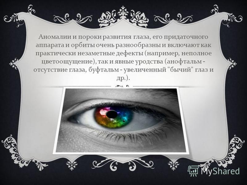 Аномалии и пороки развития глаза, егоо придаточного аппарата и орбиты очень разнообразны и включают как практически незаметные дефекты ( например, неполное цветоощущение ), так и явные уродства ( анофтальм - отсутствие глаза, буфтальм - увеличенный