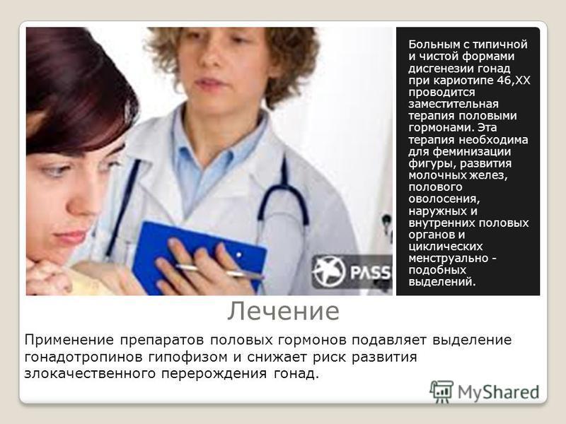 Лечение Больным с типичной и чистой формами дисгенезии гонад при кариотипе 46,ХХ проводится заместительная терапия половыми гормонами. Эта терапия необходима для феминизации фигуры, развития молочных желез, полового оволосения, наружных и внутренних