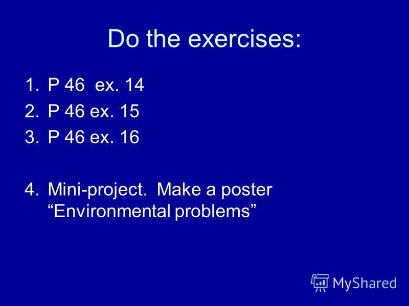 Do the exercises: 1.P 46 ex. 14 2.P 46 ex. 15 3.P 46 ex. 16 4.Mini-project. Make a poster Environmental problems