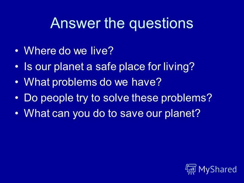 Answer the questions Where do we live? Is our planet a safe place for living? What problems do we have? Do people try to solve these problems? What can you do to save our planet?
