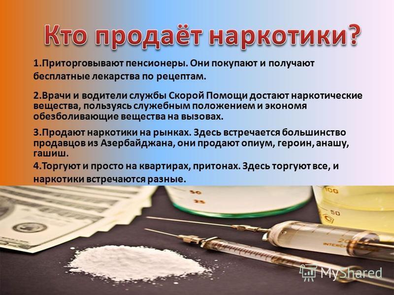 1. Приторговывают пенсионеры. Они покупают и получают бесплатные лекарства по рецептам. 2. Врачи и водители службы Скорой Помощи достают наркотические вещества, пользуясь служебным положением и экономя обезболивающие вещества на вызовах. 3. Продают н
