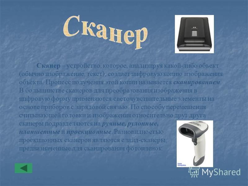 Сканер – устройство, которое, анализируя какой-либо объект (обычно изображение, текст), создаёт цифровую копию изображения объекта. Процесс получения этой копии называется сканированием. В большинстве сканеров для преобразования изображения в цифрову