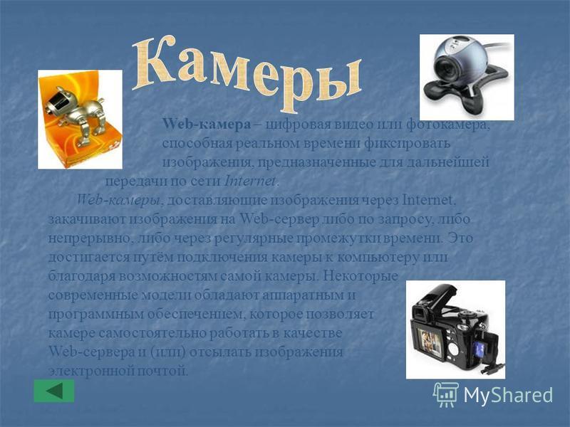 Web-камера – цифровая видео или фотокамера, способная реальном времени фиксировать изображения, предназначенные для дальнейшей передачи по сети Internet. Web-камеры, доставляющие изображения через Internet, закачивают изображения на Web-сервер либо п