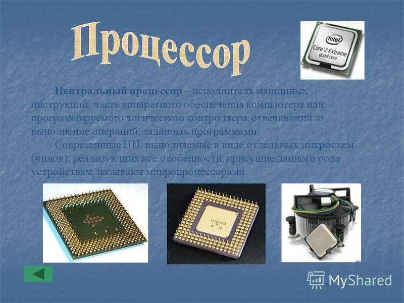 Центральный процессор – исполнитель машинных инструкций, часть аппаратного обеспечения компьютера или программируемого логического контроллера, отвечающий за выполнение операций, заданных программами. Современные ЦП, выполняемые в виде отдельных микр