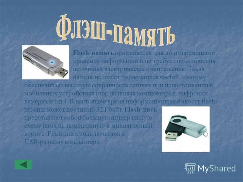 Flash-память применяется для долговременного хранения информации и не требует подключения источника электрического напряжения. Такая память не имеет движущихся частей, поэтому обеспечивает высокую сохранность данных при использовании в мобильных устр