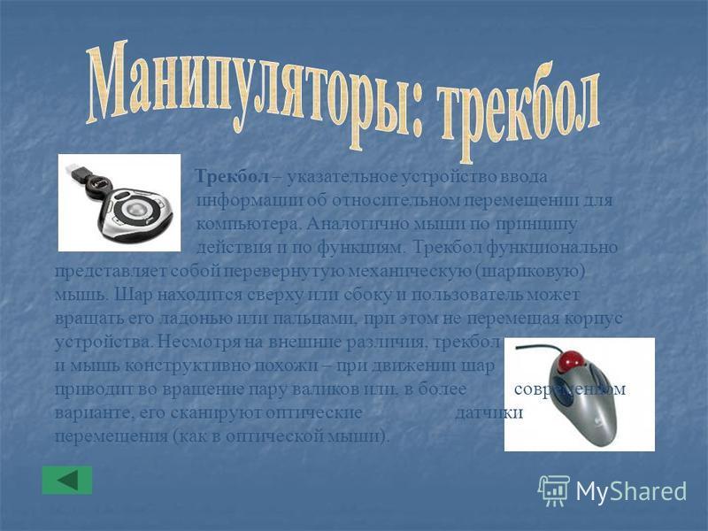 Трекбол – указательное устройство ввода информации об относительном перемещении для компьютера. Аналогично мыши по принципу действия и по функциям. Трекбол функционально представляет собой перевернутую механическую (шариковую) мышь. Шар находится све