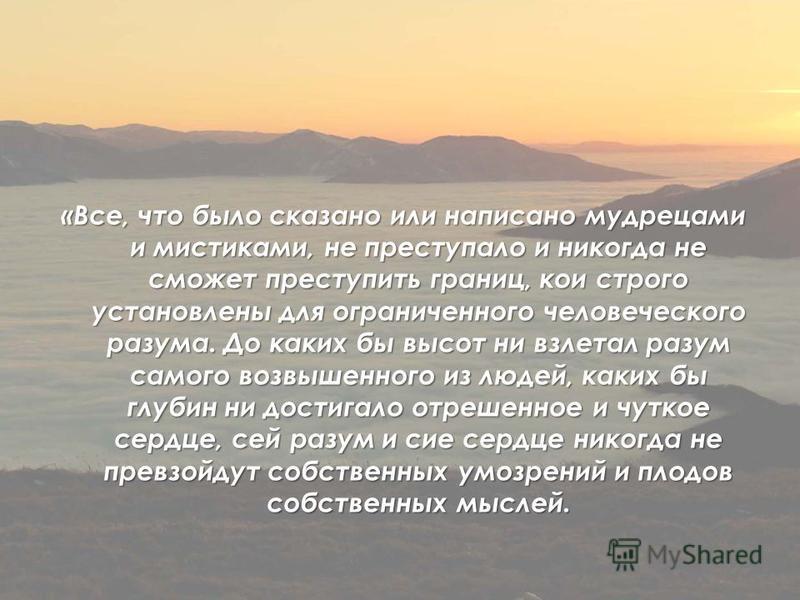 «Все, что было сказано или написано мудрецами и мистиками, не преступало и никогда не сможет преступить границ, кои строго установлены для ограниченного человеческого разума. До каких бы высот ни взлетал разум самого возвышенного из людей, каких бы г