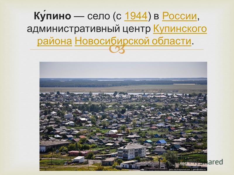 Ку́пино село (с 1944) в России, административный центр Купинского района Новосибирской области. 1944России Купинского района Новосибирской области