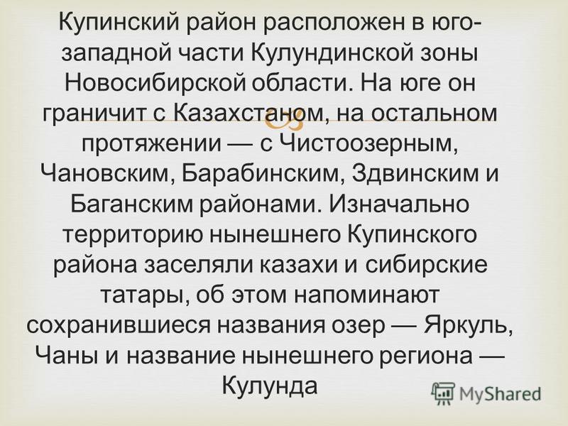 Купинский район расположен в юго- западной части Кулундинской зоны Новосибирской области. На юге он граничит с Казахстаном, на остальном протяжении с Чистоозерным, Чановским, Барабинским, Здвинским и Баганским районами. Изначально территорию нынешнег