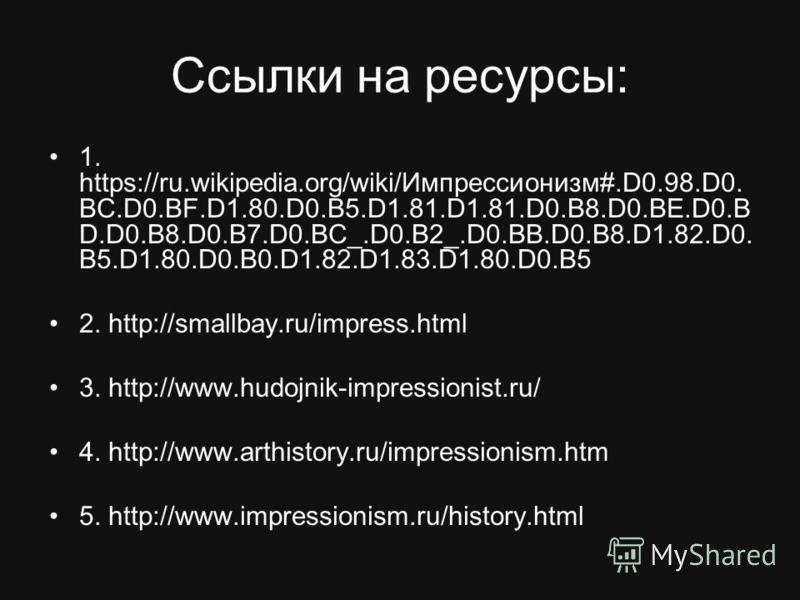 Ссылки на ресурсы: 1. https://ru.wikipedia.org/wiki/Импрессионизм#.D0.98.D0. BC.D0.BF.D1.80.D0.B5.D1.81.D1.81.D0.B8.D0.BE.D0. B D.D0.B8.D0.B7.D0.BC_.D0.B2_.D0.BB.D0.B8.D1.82.D0. B5.D1.80.D0.B0.D1.82.D1.83.D1.80.D0.B5 2. http://smallbay.ru/impress.htm