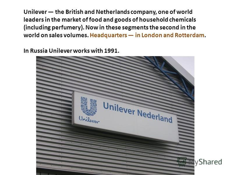Unilever the British and Netherlands company, one of world leaders in the market of food and goods of household chemicals (including perfumery). Now in these segments the second in the world on sales volumes. Headquarters in London and Rotterdam. In