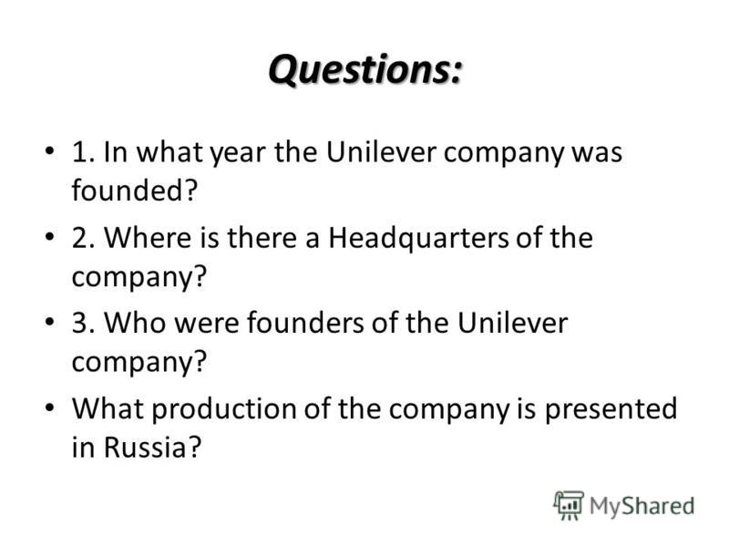 Questions: 1. In what year the Unilever company was founded? 2. Where is there a Headquarters of the company? 3. Who were founders of the Unilever company? What production of the company is presented in Russia?