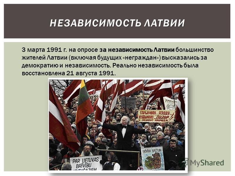 НЕЗАВИСИМОСТЬ ЛАТВИИ 3 марта 1991 г. на опросе за независимость Латвии большинство жителей Латвии (включая будущих «неграждан») высказались за демократию и независимость. Реально независимость была восстановлена 21 августа 1991.