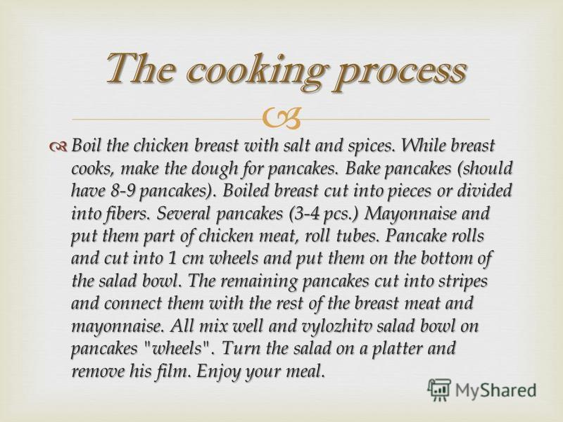 Boil the chicken breast with salt and spices. While breast cooks, make the dough for pancakes. Bake pancakes (should have 8-9 pancakes). Boiled breast cut into pieces or divided into fibers. Several pancakes (3-4 pcs.) Mayonnaise and put them part of