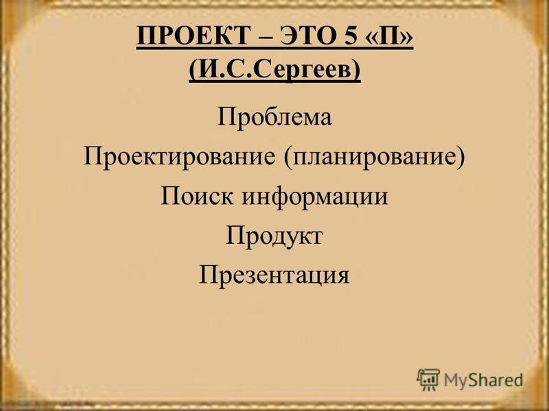 ПРОЕКТ – ЭТО 5 «П» (И.С.Сергеев) Проблема Проектирование (планирование) Поиск информации Продукт Презентация