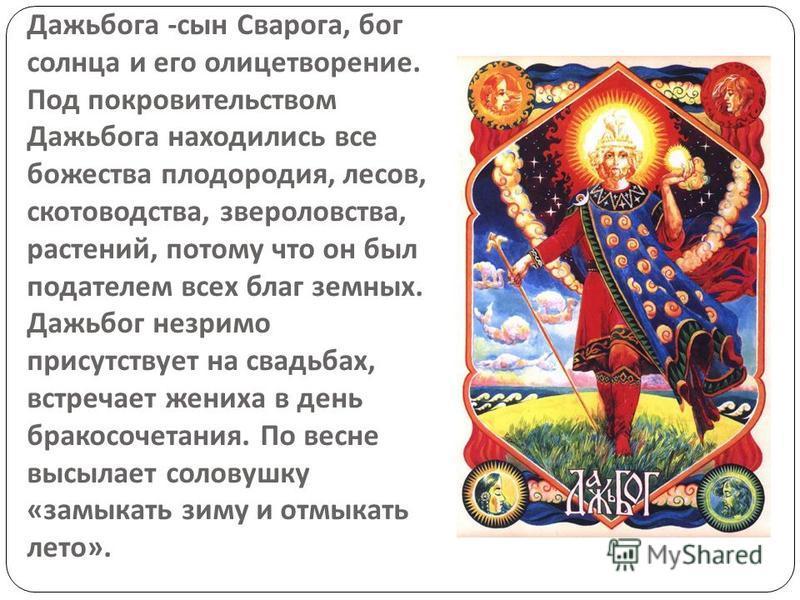 Дажьбога - сын Сварога, бог солнца и его олицетворение. Под покровительством Дажьбога находились все божества плодородия, лесов, скотоводства, звероловства, растений, потому что он был подателем всех благ земных. Дажьбог незримо присутствует на свадь