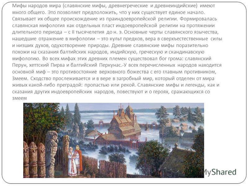 Мифы народов мира ( славянские мифы, древнегреческие и древнеиндийские ) имеют много общего. Это позволяет предположить, что у них существует единое начало. Связывает их общее происхождение из праиндоевропейской религии. Формировалась славянская мифо